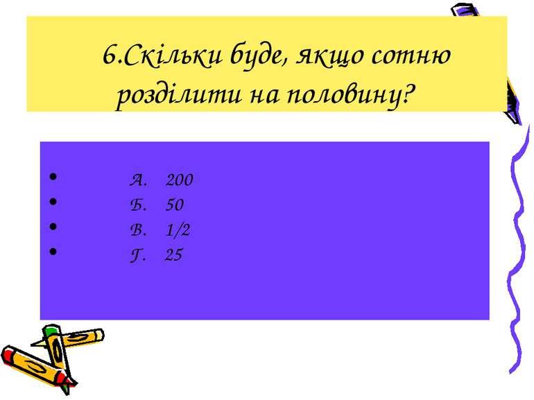 6.Скільки буде, якщо сотню розділити на половину? А. 200 Б. 50 В. 1/2 Г. 25