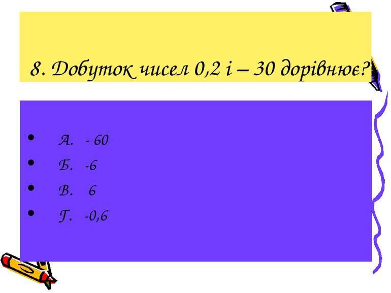 8. Добуток чисел 0,2 і – 30 дорівнює? А. - 60 Б. -6 В. 6 Г. -0,6
