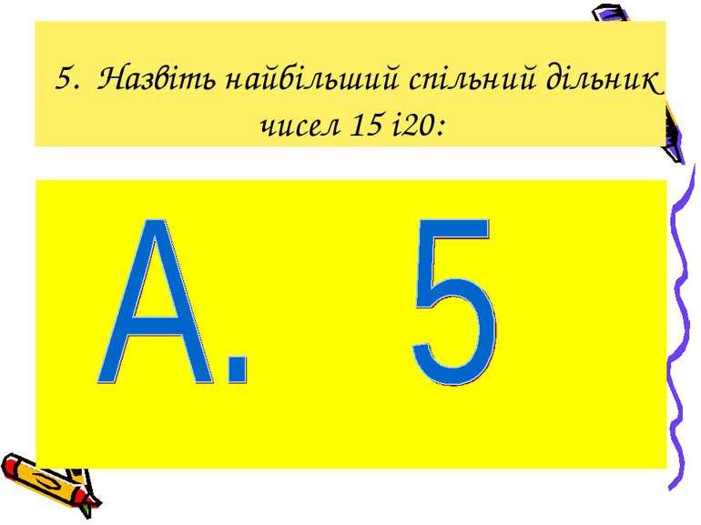 5. Назвіть найбільший спільний дільник чисел 15 і20: