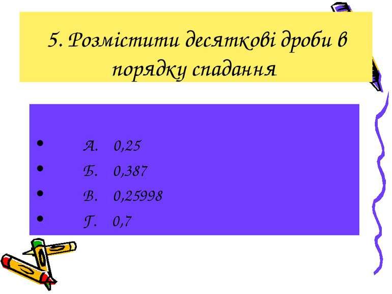 5. Розмістити десяткові дроби в порядку спадання А. 0,25 Б. 0,387 В. 0,25998 ...