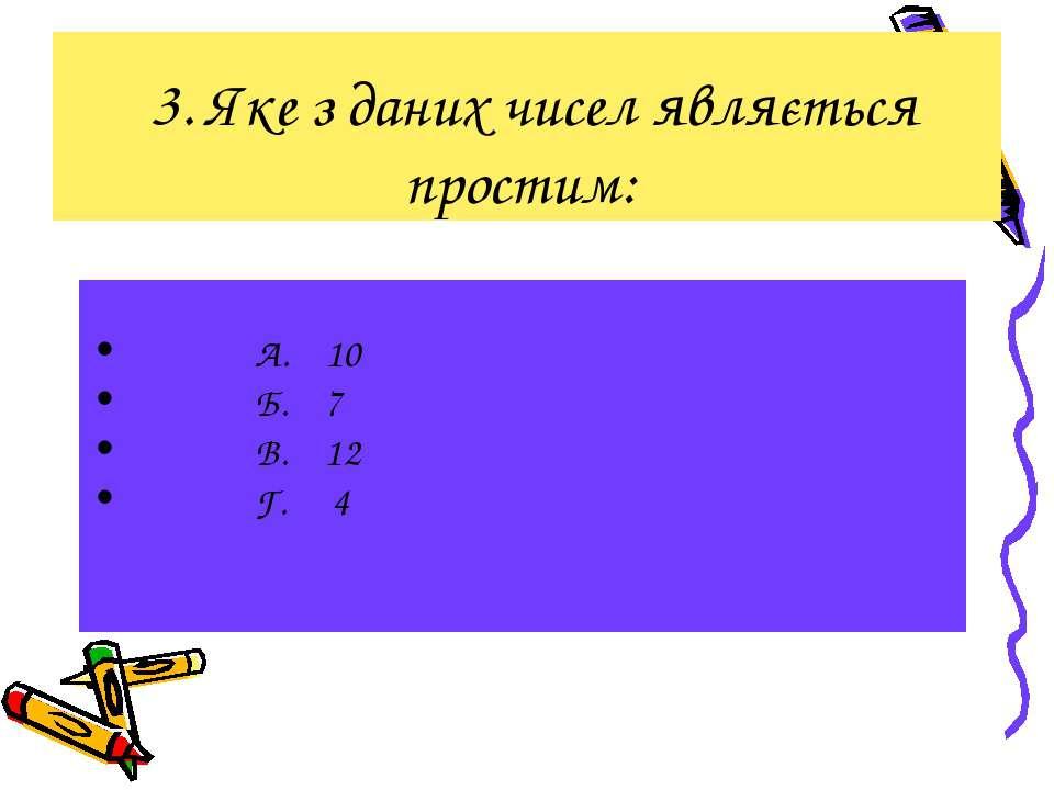 3. Яке з даних чисел являється простим: А. 10 Б. 7 В. 12 Г. 4