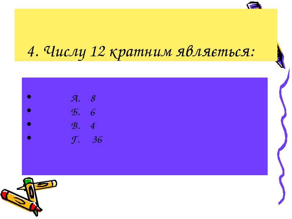 4. Числу 12 кратним являється: А. 8 Б. 6 В. 4 Г. 36
