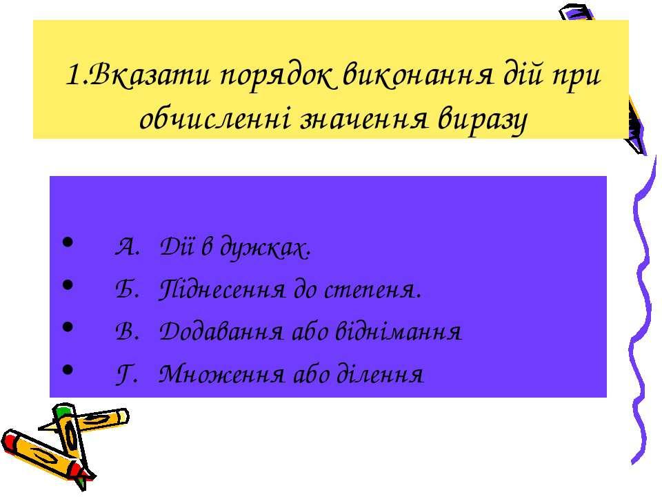 1.Вказати порядок виконання дій при обчисленні значення виразу А. Дії в дужка...