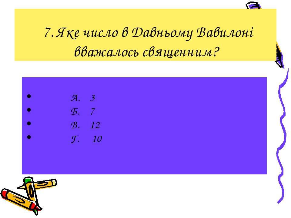 7. Яке число в Давньому Вавилоні вважалось священним? А. 3 Б. 7 В. 12 Г. 10