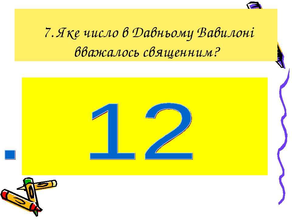 7. Яке число в Давньому Вавилоні вважалось священним?