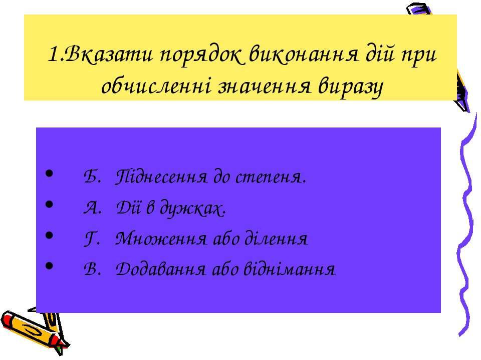 1.Вказати порядок виконання дій при обчисленні значення виразу Б. Піднесення ...