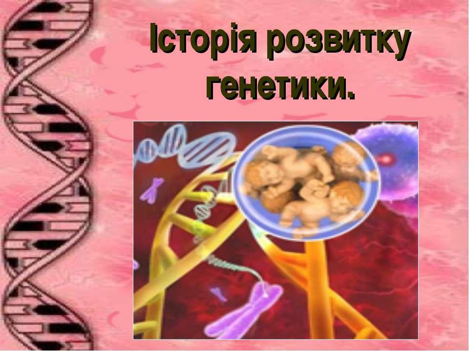 Історія розвитку генетики.