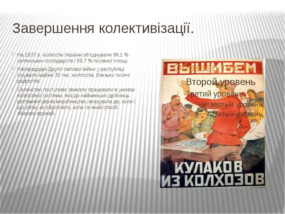 Завершення колективізації. На 1937 р. колгоспи України об'єднували 96,1 % сел...