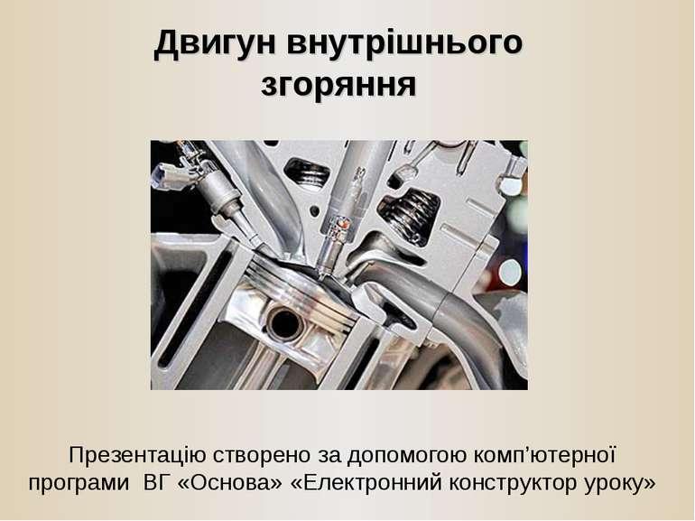 Двигун внутрішнього згоряння Презентацію створено за допомогою комп'ютерної п...
