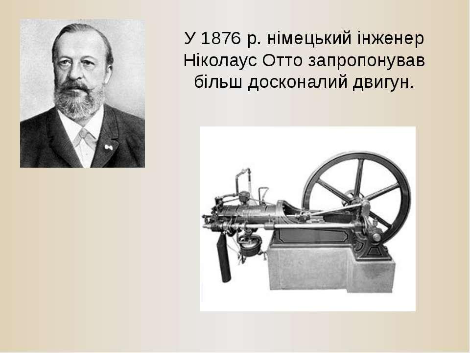 У 1876 р. німецький інженер Ніколаус Отто запропонував більш досконалий двигун.