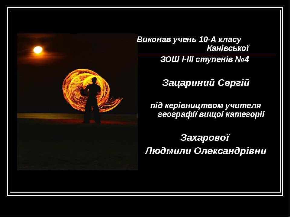 Виконав учень 10-А класу Канівської ЗОШ I-III ступенів №4 Зацариний Сергій пі...