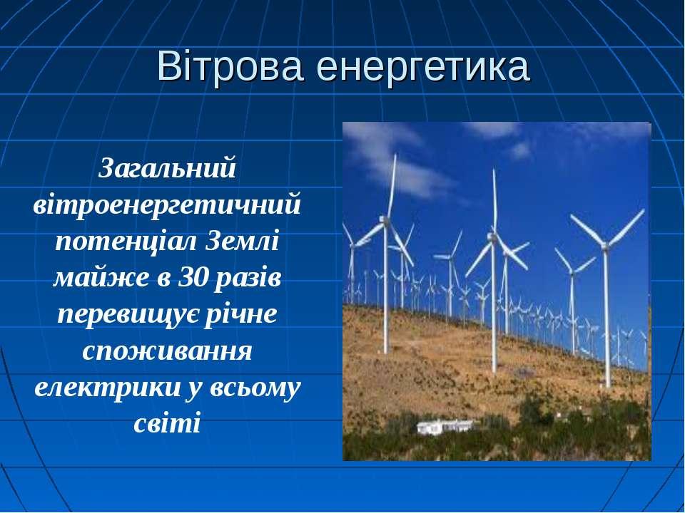 Вітрова енергетика Загальний вітроенергетичний потенціал Землі майже в 30 раз...