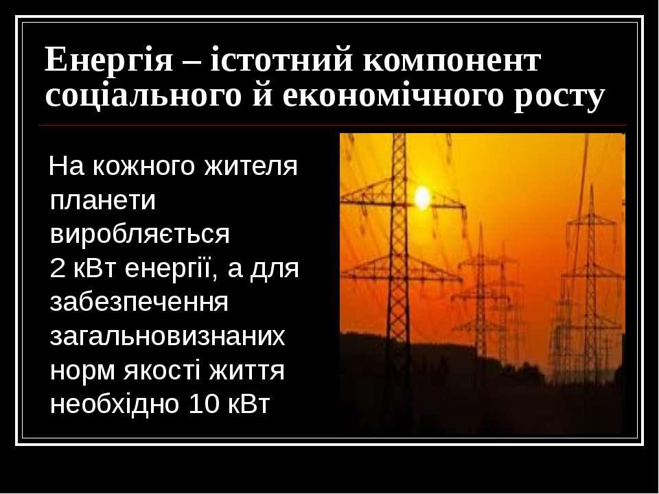 Енергія – істотний компонент соціального й економічного росту На кожного жите...
