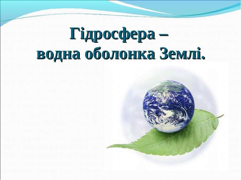 Гідросфера – водна оболонка Землі.