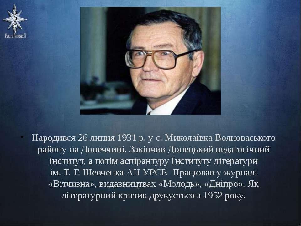 Народився 26 липня 1931 р. у с. Миколаївка Волноваського району на Донеччині....