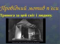 Провідний мотив п'єси Тривога за цей світ і людину.