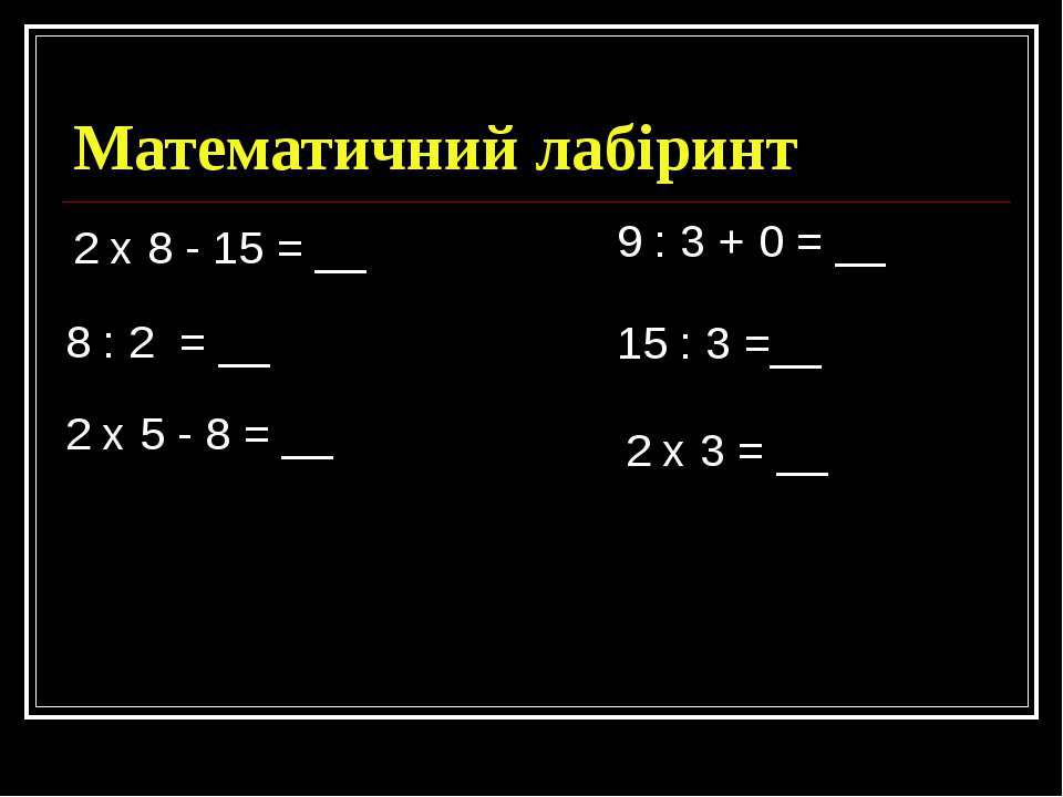 Математичний лабіринт 2 х 8 - 15 = __ 9 : 3 + 0 = __ 8 : 2 = __ 15 : 3 =__ 2 ...