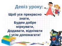 Девіз уроку: Щоб усе прекрасно знати, Будем добре міркувати, Додавати, віднім...