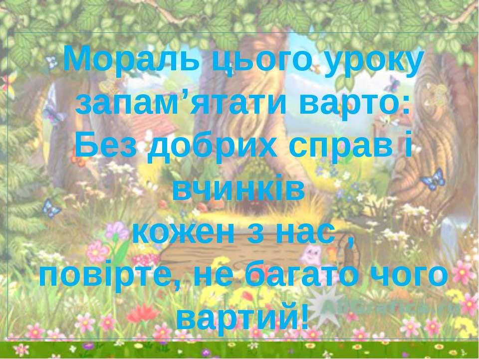 Мораль цього уроку запам'ятати варто: Без добрих справ і вчинків кожен з нас ...