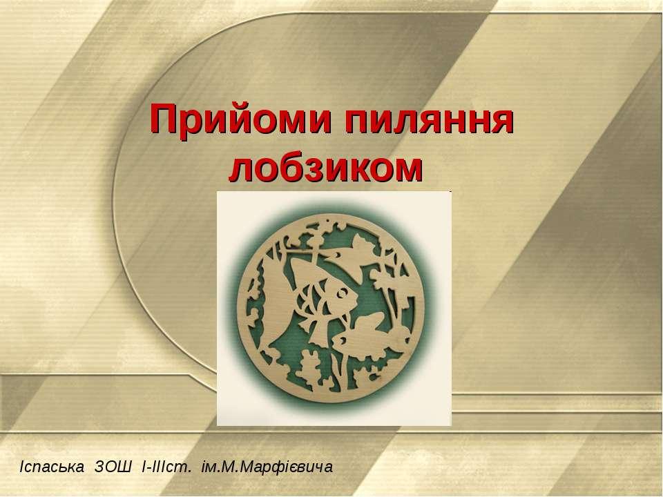 Прийоми пиляння лобзиком Іспаська ЗОШ І-ІІІст. ім.М.Марфієвича