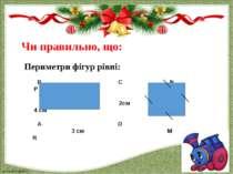 Чи правильно, що: Периметри фігур рівні: В С N P 2см 4 cм A D 3 cм M R