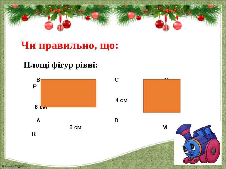 Чи правильно, що: Площі фігур рівні: В С N P 4 см 6 cм A D 8 cм M R