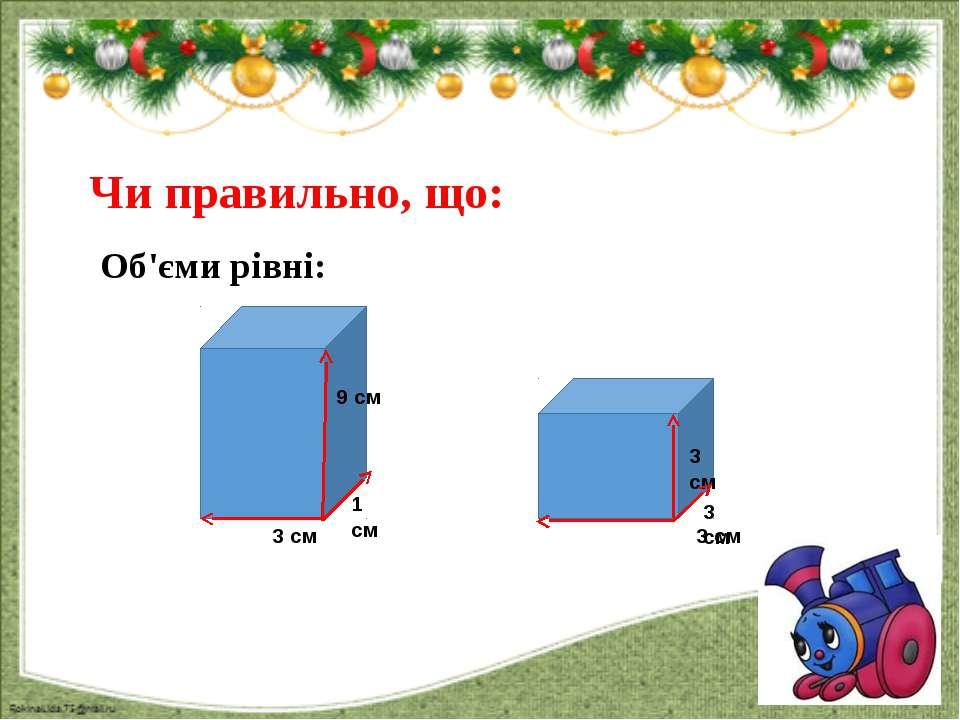 Чи правильно, що: Об'єми рівні: 3 см 3 см 3 см 1 см 9 см 3 см