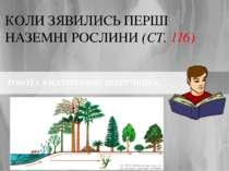КОЛИ ЗЯВИЛИСЬ ПЕРШІ НАЗЕМНІ РОСЛИНИ (СТ. 116) РОБОТА З МАТЕРІАЛОМ ПІДРУЧНИКА