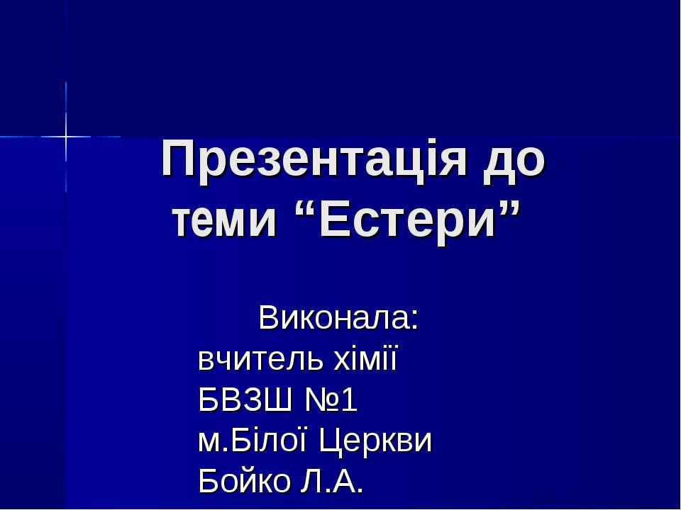 """Презентація до теми """"Естери"""" Виконала: вчитель хімії БВЗШ №1 м.Білої Церкви Б..."""