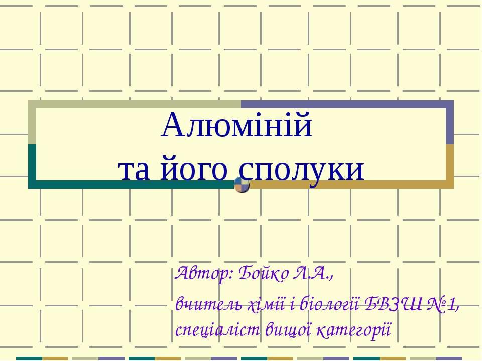 Алюміній та його сполуки Автор: Бойко Л.А., вчитель хімії і біології БВЗШ № 1...