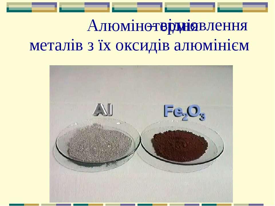 – відновлення металів з їх оксидів алюмінієм Алюмінотермія
