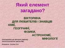 Який елемент загадано? ВІКТОРИНА ДЛЯ ЛЮБИТЕЛІВ І ЗНАВЦІВ ХІМІЇ, ГЕОГРАФІЇ, ФІ...