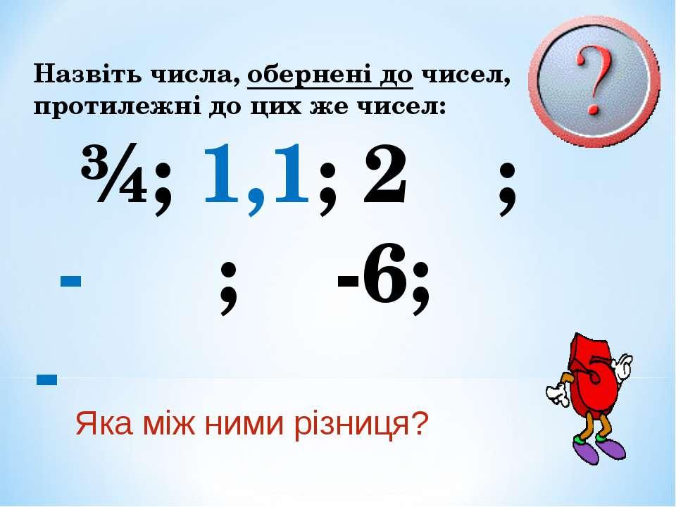Назвіть числа, обернені до чисел, протилежні до цих же чисел: ¾; 1,1; 2⅓; - ⅖...