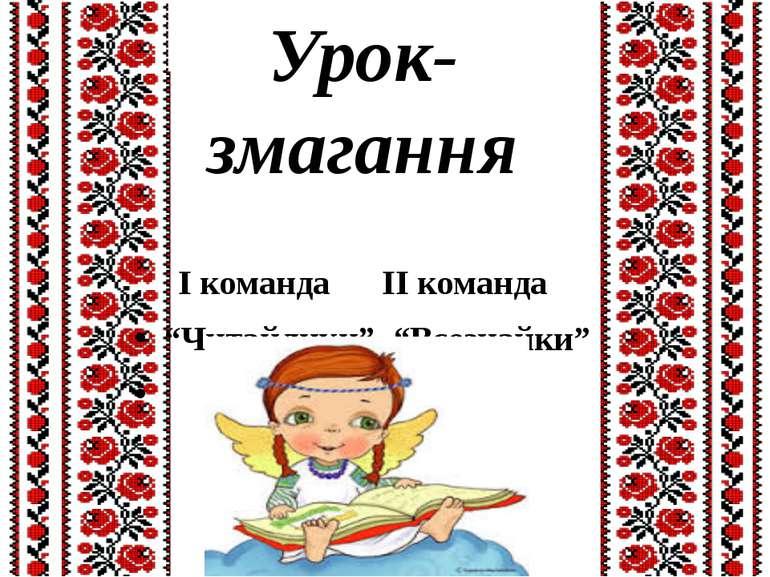 """Урок-змагання І команда ІІ команда """"Читайлики"""" """"Всезнайки"""""""