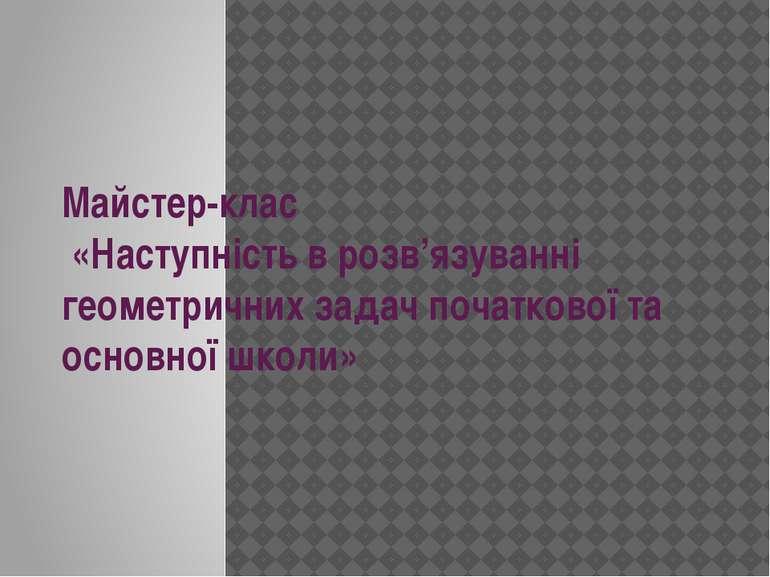 Майстер-клас «Наступність в розв'язуванні геометричних задач початкової та ос...