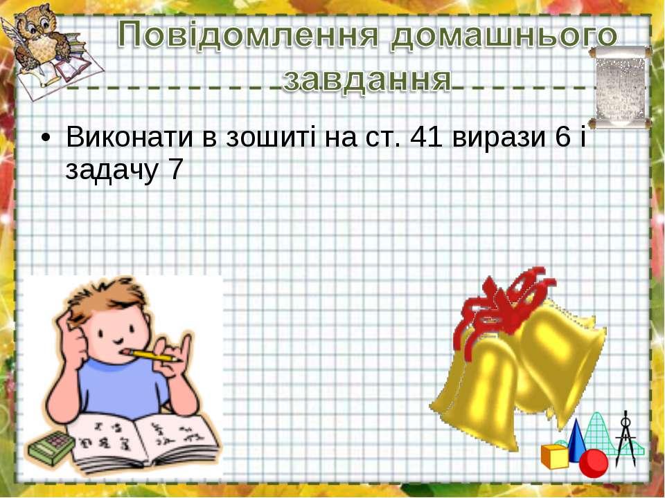 Виконати в зошиті на ст. 41 вирази 6 і задачу 7