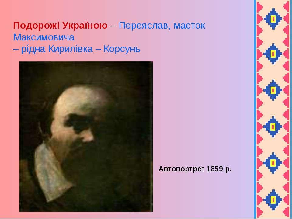 Автопортрет 1859 р. Подорожі Україною – Переяслав, маєток Максимовича – рідна...