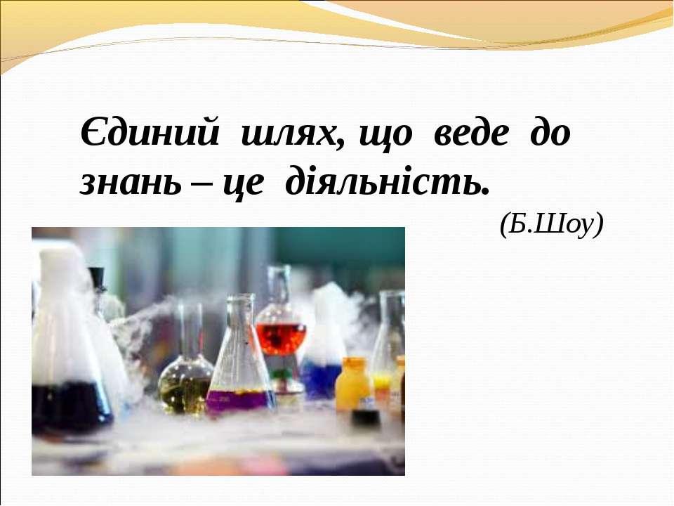 Єдиний шлях, що веде до знань – це діяльність. (Б.Шоу)