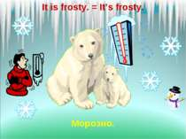 It is frosty. = It's frosty. Морозно.