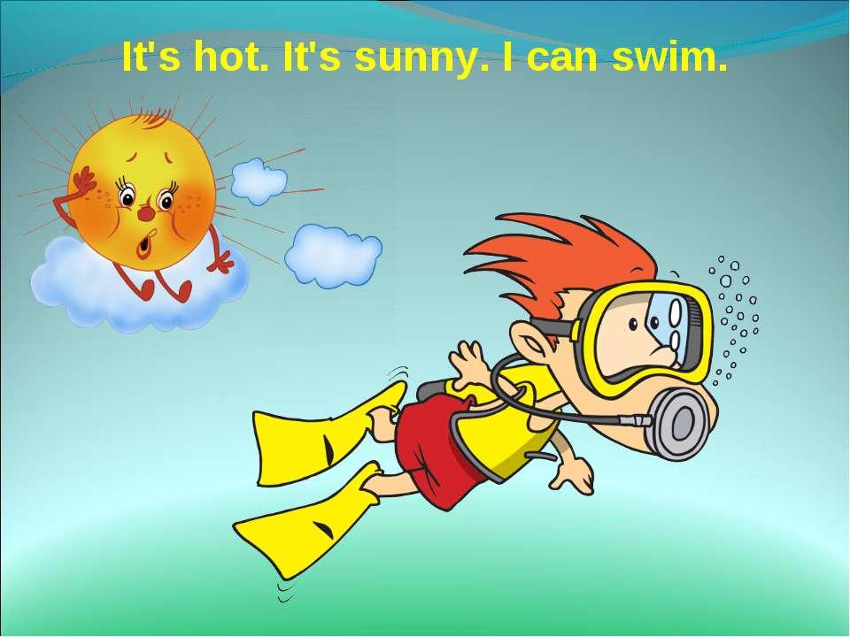 It's hot. It's sunny. I can swim.