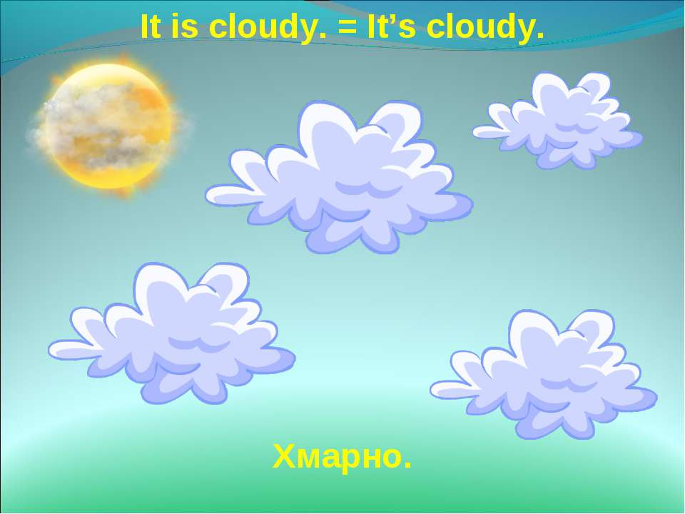 It is cloudy. = It's cloudy. Хмарно.