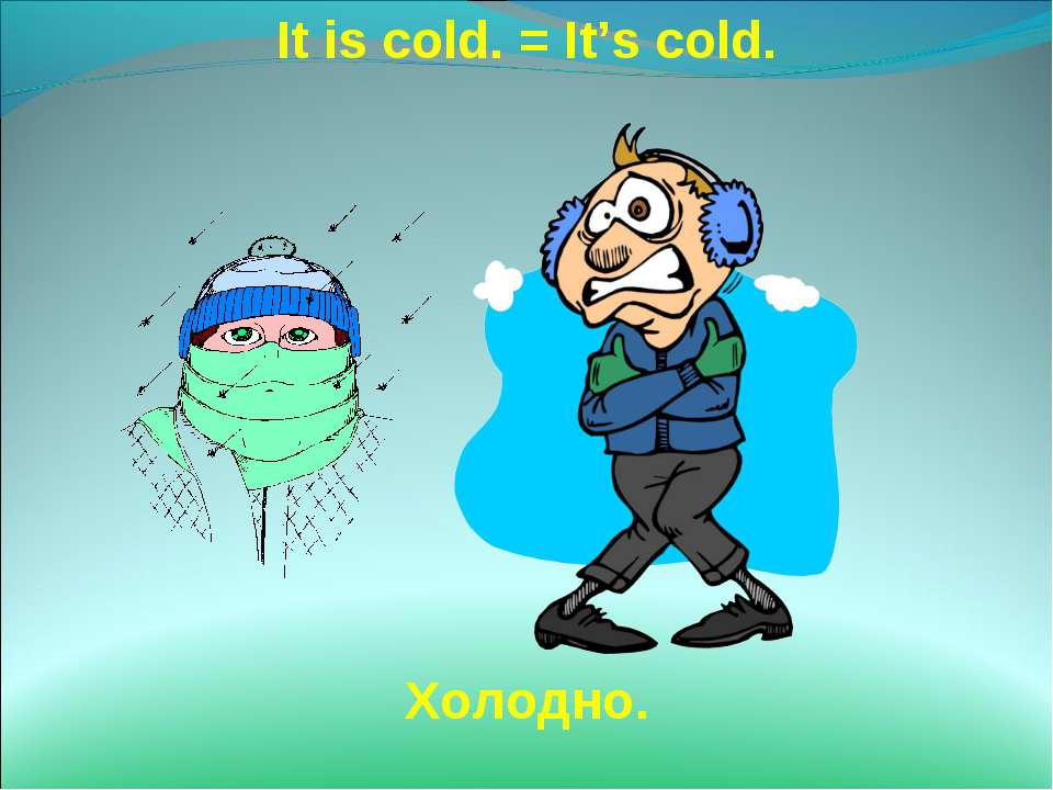 It is cold. = It's cold. Холодно.