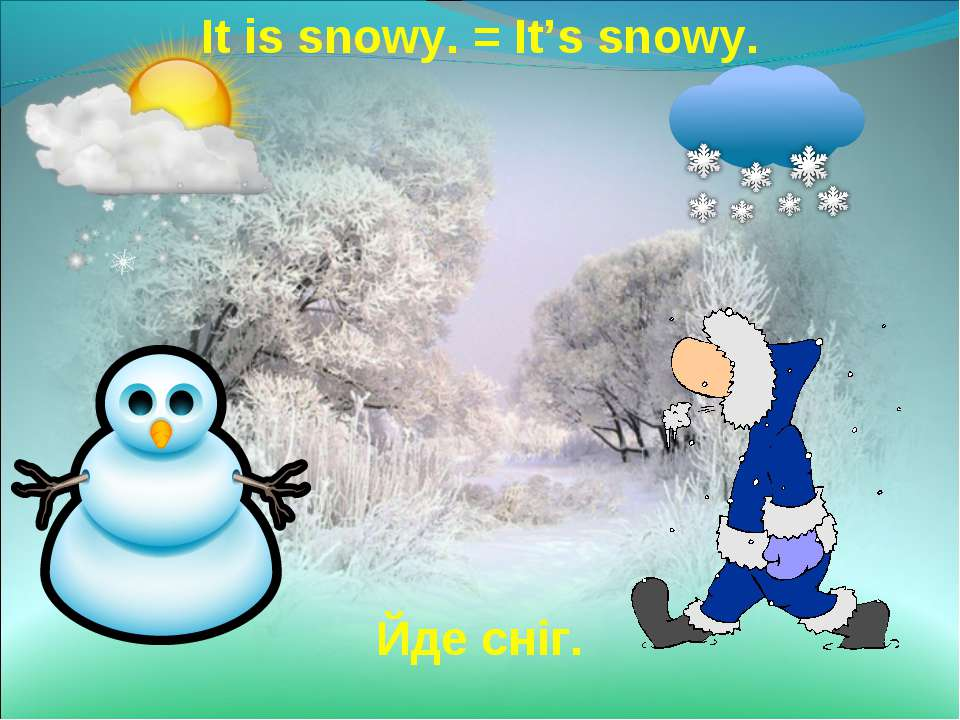 It is snowy. = It's snowy. Йде сніг.