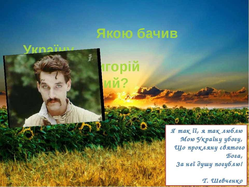 Я так її, я так люблю Мою Україну убогу, Що прокляну святого Бога, За неї душ...