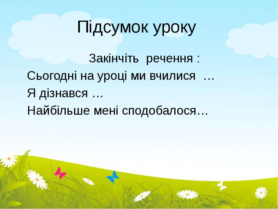 Підсумок уроку Закінчіть речення : Сьогодні на уроці ми вчилися … Я дізнався ...