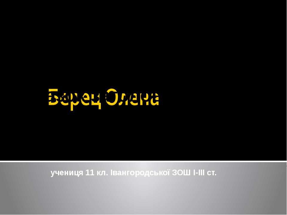 учениця 11 кл. Івангородської ЗОШ І-ІІІ ст.