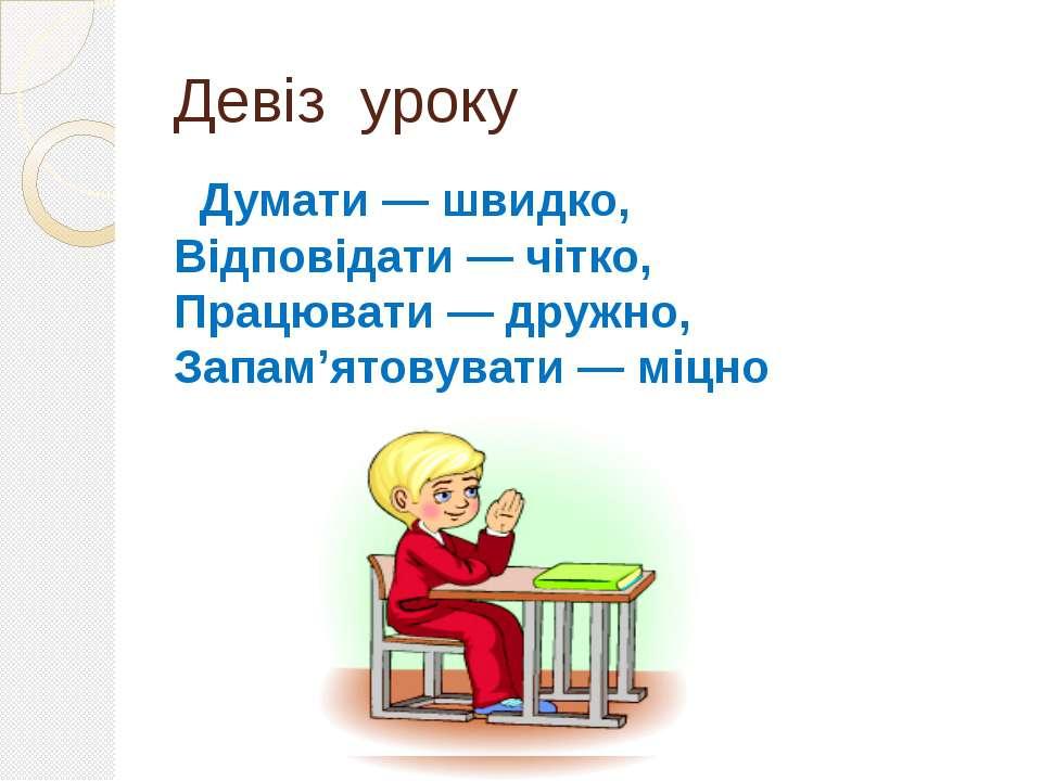 Девіз уроку Думати — швидко, Відповідати — чітко, Працювати — дружно, Запам'я...