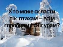 Хто може скласти лік птахам – всім горобцям і снігурам? Хто може скласти лік ...