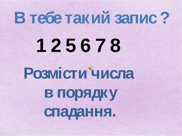 В тебе такий запис ? 1 2 5 6 7 8 Розмісти числа в порядку спадання.