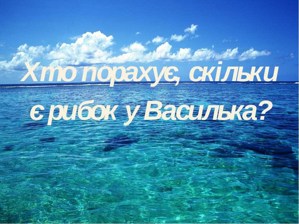 Хто порахує, скільки Хто порахує, скільки є рибок у Василька?